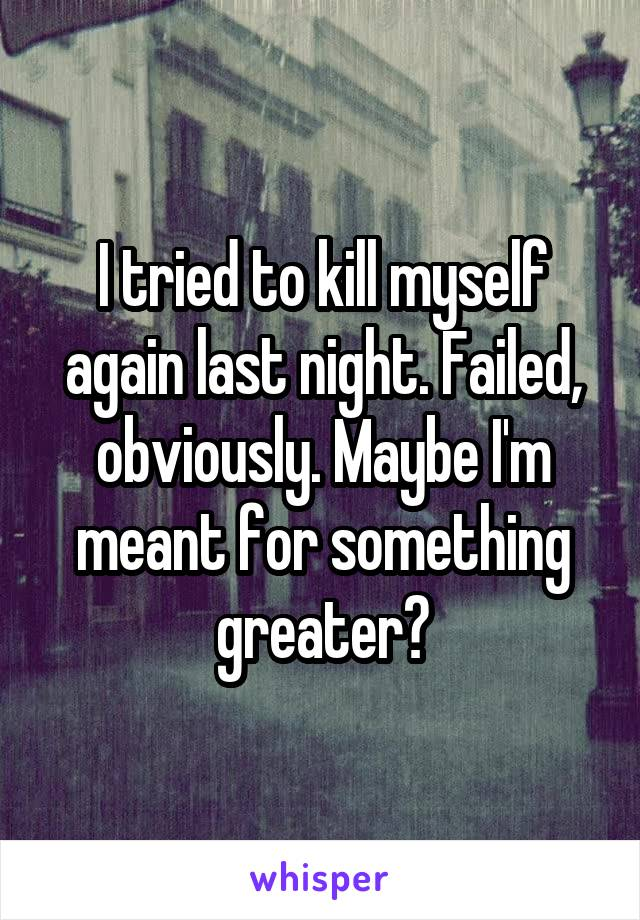 I tried to kill myself again last night. Failed, obviously. Maybe I'm meant for something greater?