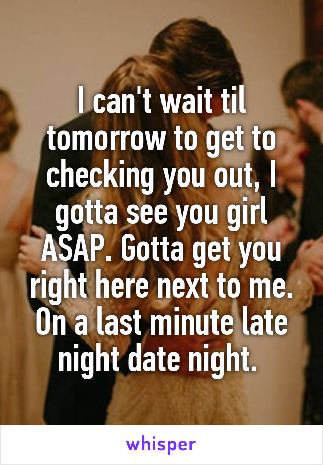 I can't wait til tomorrow to get to checking you out, I gotta see you girl ASAP. Gotta get you right here next to me. On a last minute late night date night.