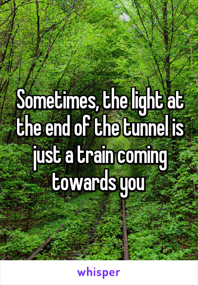 Sometimes, the light at the end of the tunnel is just a train coming towards you