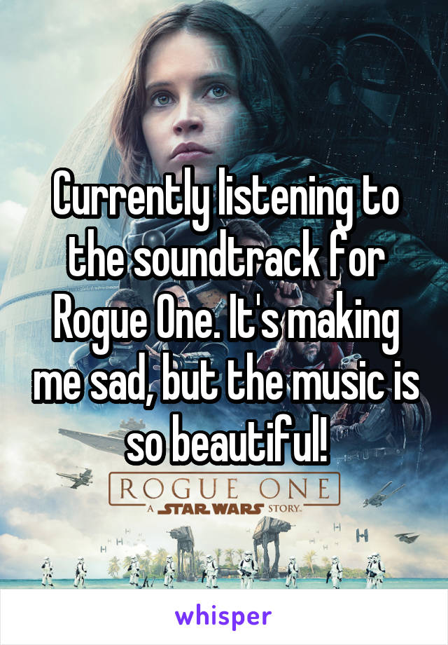 Currently listening to the soundtrack for Rogue One. It's making me sad, but the music is so beautiful!