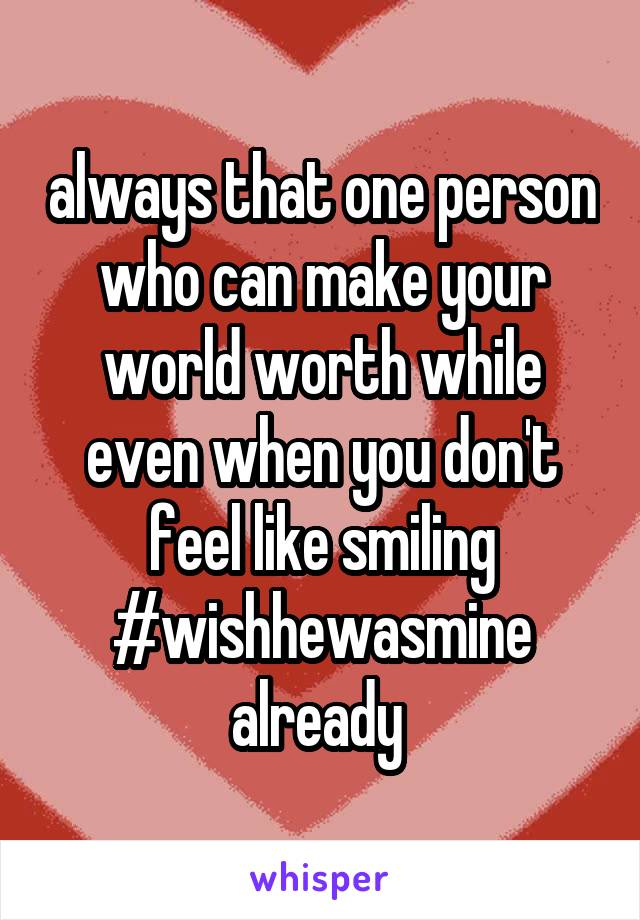 always that one person who can make your world worth while even when you don't feel like smiling #wishhewasmine already