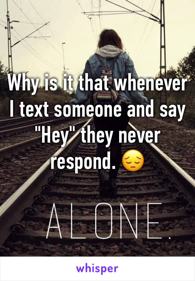 """Why is it that whenever I text someone and say """"Hey"""" they never respond. 😔"""