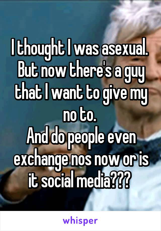 I thought I was asexual.  But now there's a guy that I want to give my no to.  And do people even exchange nos now or is it social media???