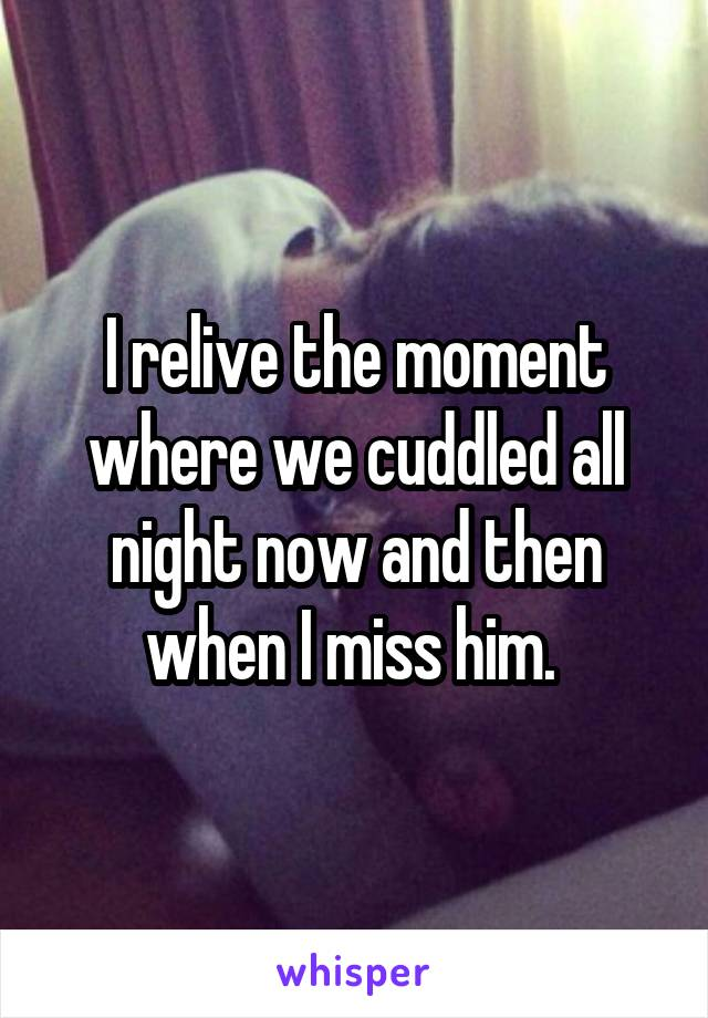 I relive the moment where we cuddled all night now and then when I miss him.