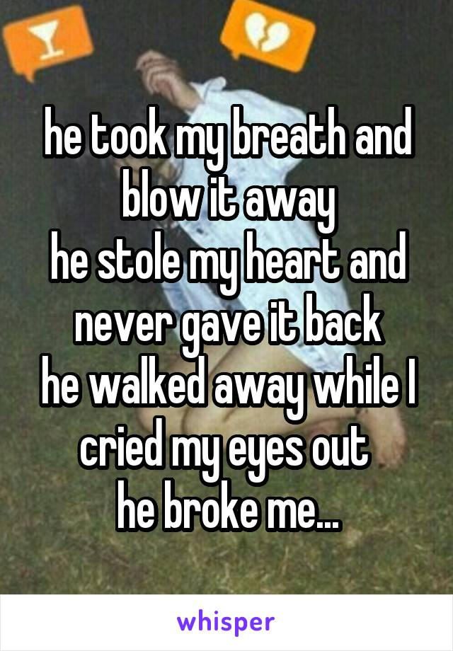 he took my breath and blow it away he stole my heart and never gave it back he walked away while I cried my eyes out  he broke me...