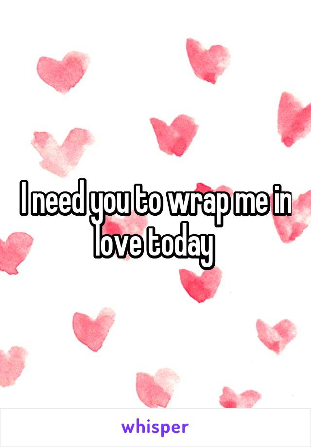I need you to wrap me in love today
