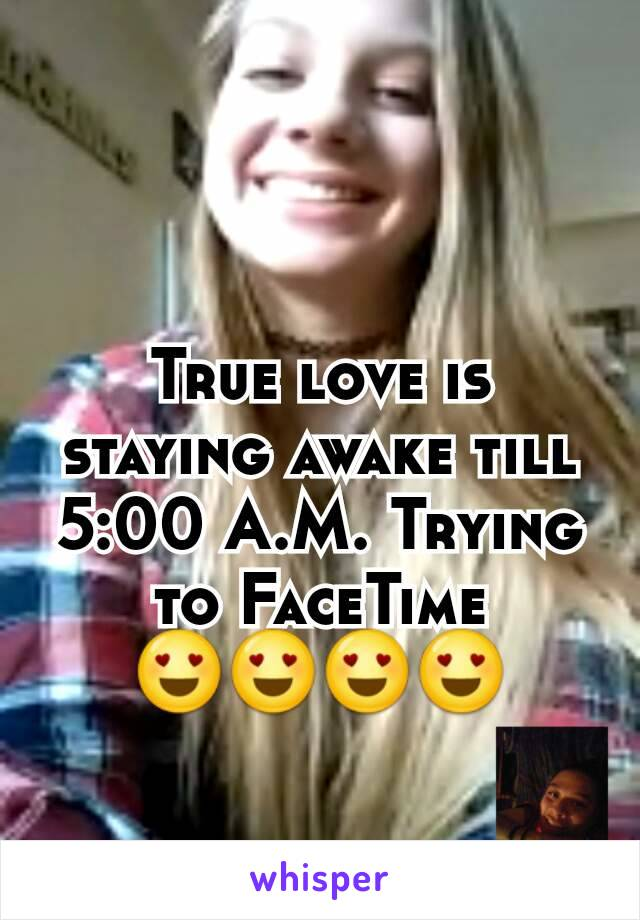True love is staying awake till 5:00 A.M. Trying to FaceTime 😍😍😍😍