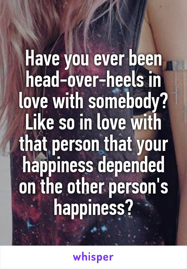 Have you ever been head-over-heels in love with somebody? Like so in love with that person that your happiness depended on the other person's happiness?
