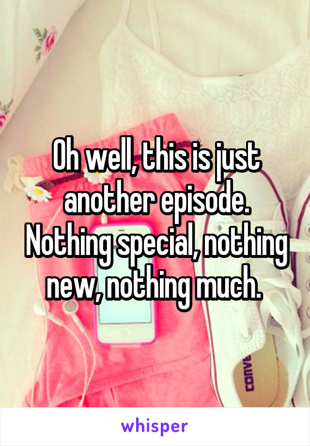 Oh well, this is just another episode. Nothing special, nothing new, nothing much.