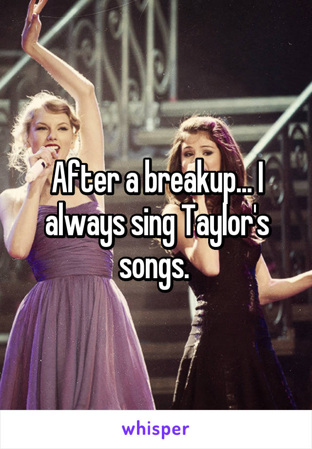 After a breakup... I always sing Taylor's songs.