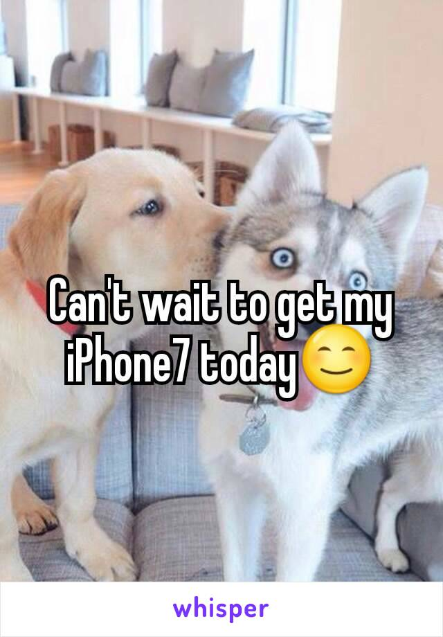 Can't wait to get my iPhone7 today😊