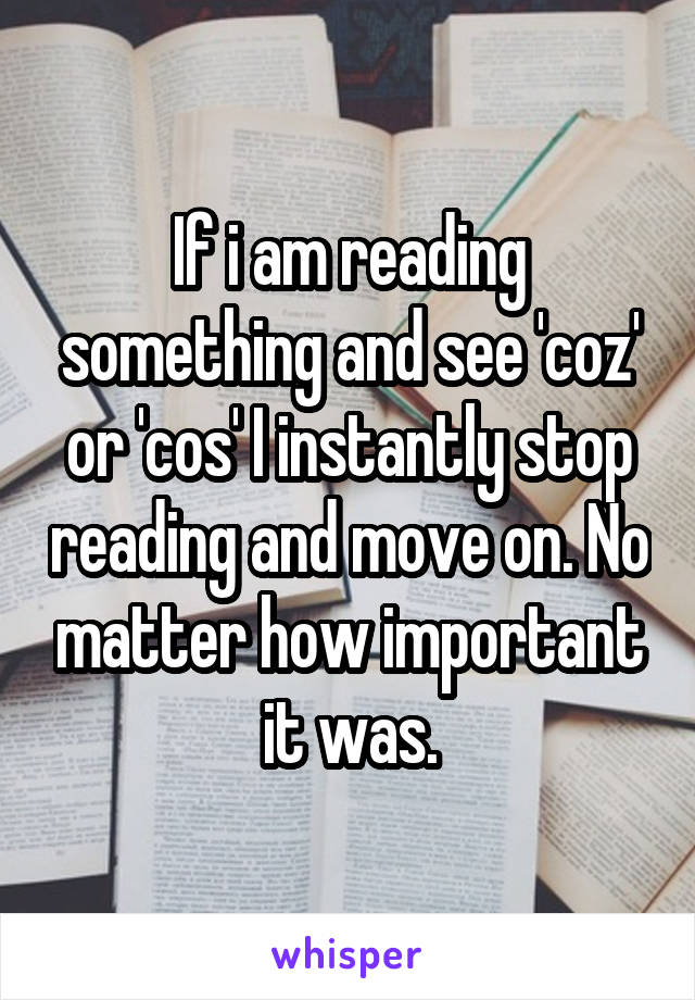 If i am reading something and see 'coz' or 'cos' I instantly stop reading and move on. No matter how important it was.