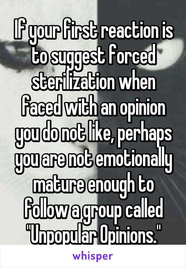 """If your first reaction is to suggest forced sterilization when faced with an opinion you do not like, perhaps you are not emotionally mature enough to follow a group called """"Unpopular Opinions."""""""