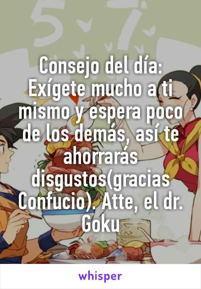 Consejo del día: Exígete mucho a ti mismo y espera poco de los demás, así te ahorrarás disgustos(gracias Confucio). Atte, el dr. Goku