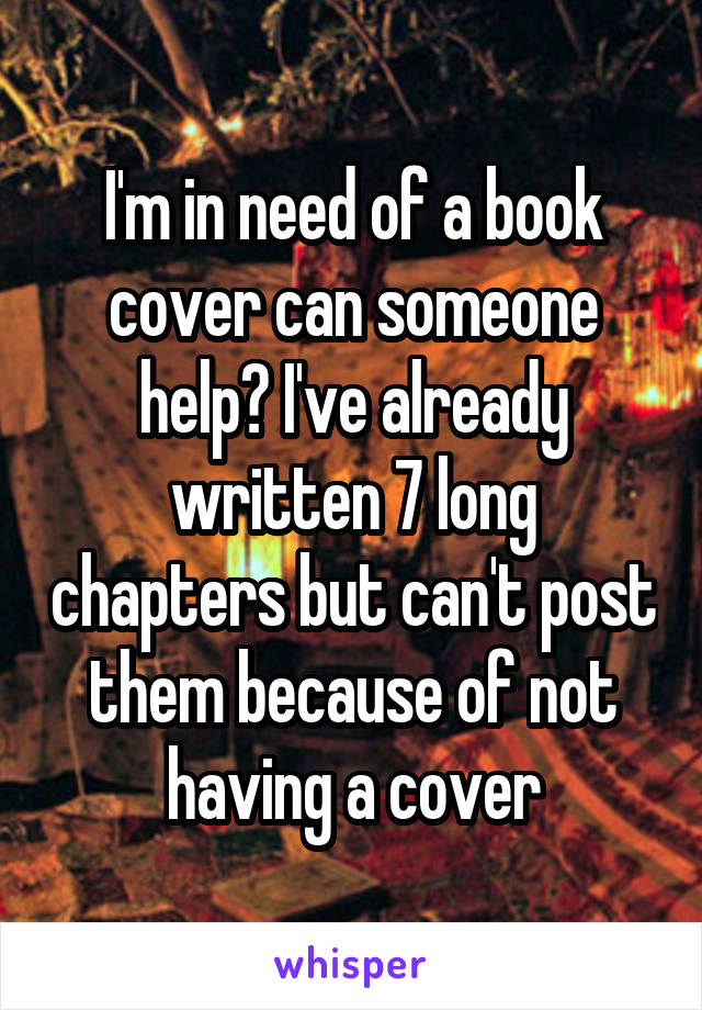 I'm in need of a book cover can someone help? I've already written 7 long chapters but can't post them because of not having a cover