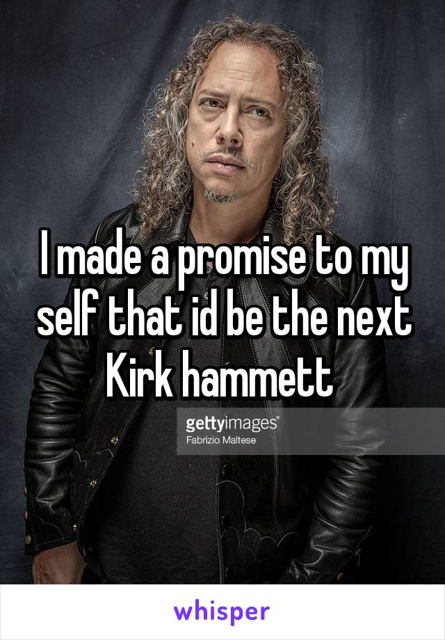 I made a promise to my self that id be the next Kirk hammett