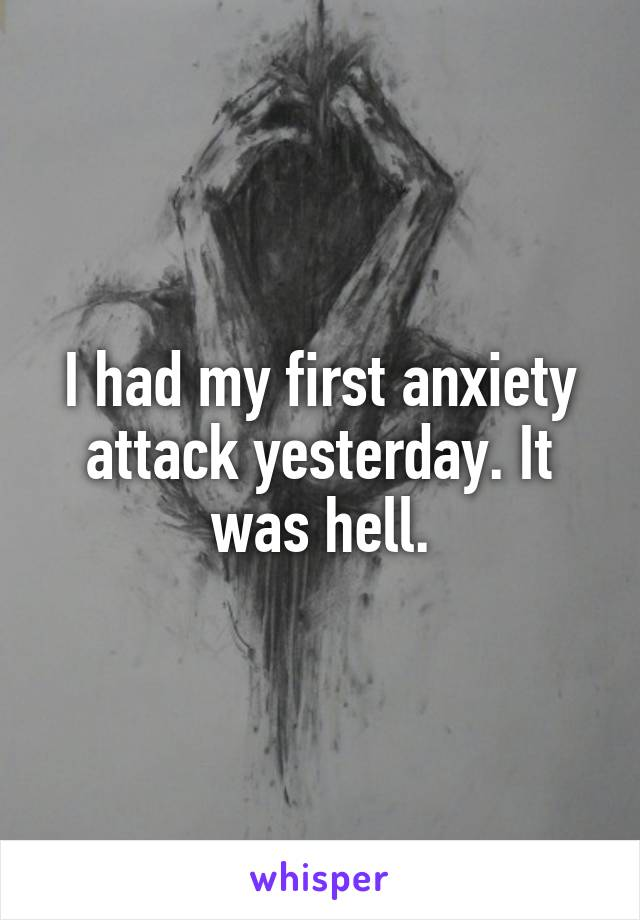 I had my first anxiety attack yesterday. It was hell.