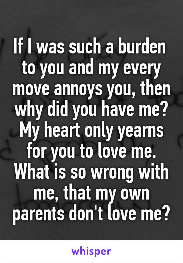 If I was such a burden  to you and my every move annoys you, then why did you have me? My heart only yearns for you to love me. What is so wrong with me, that my own parents don't love me?
