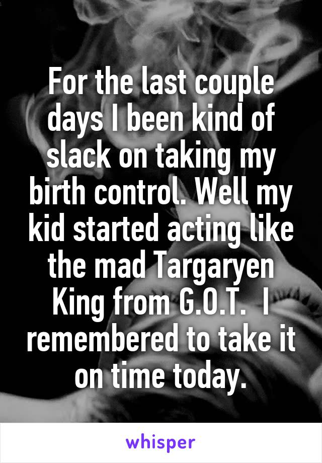 For the last couple days I been kind of slack on taking my birth control. Well my kid started acting like the mad Targaryen King from G.O.T.  I remembered to take it on time today.