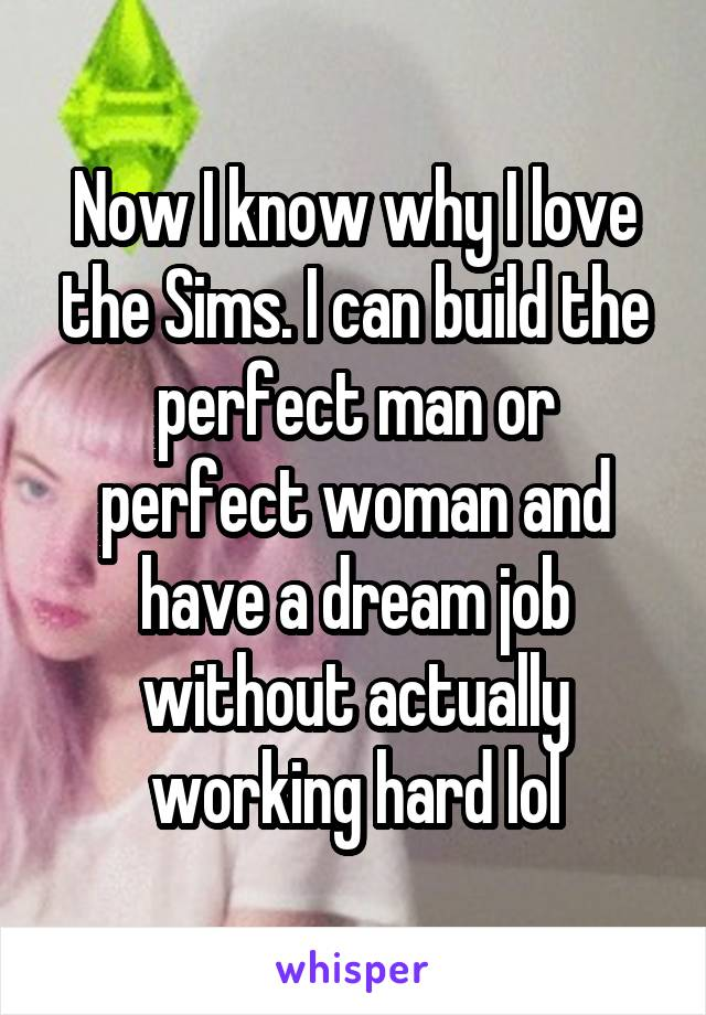 Now I know why I love the Sims. I can build the perfect man or perfect woman and have a dream job without actually working hard lol