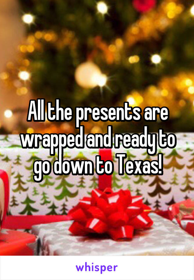 All the presents are wrapped and ready to go down to Texas!