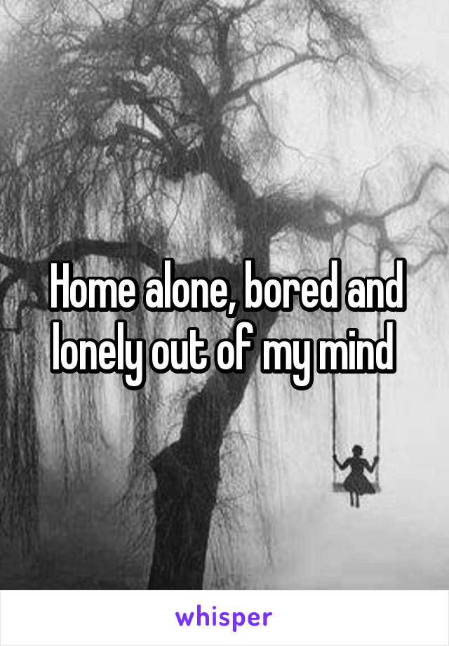 Home alone, bored and lonely out of my mind