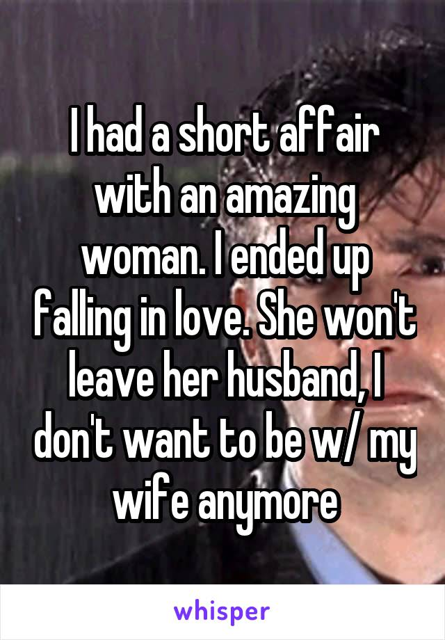 I had a short affair with an amazing woman. I ended up falling in love. She won't leave her husband, I don't want to be w/ my wife anymore