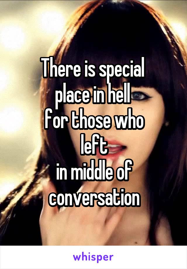 There is special  place in hell  for those who  left  in middle of conversation