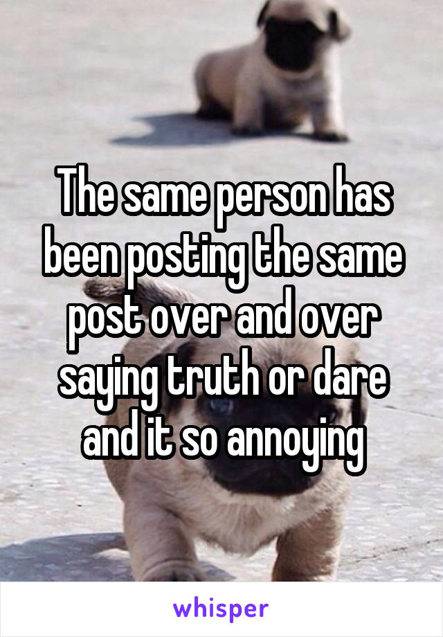 The same person has been posting the same post over and over saying truth or dare and it so annoying