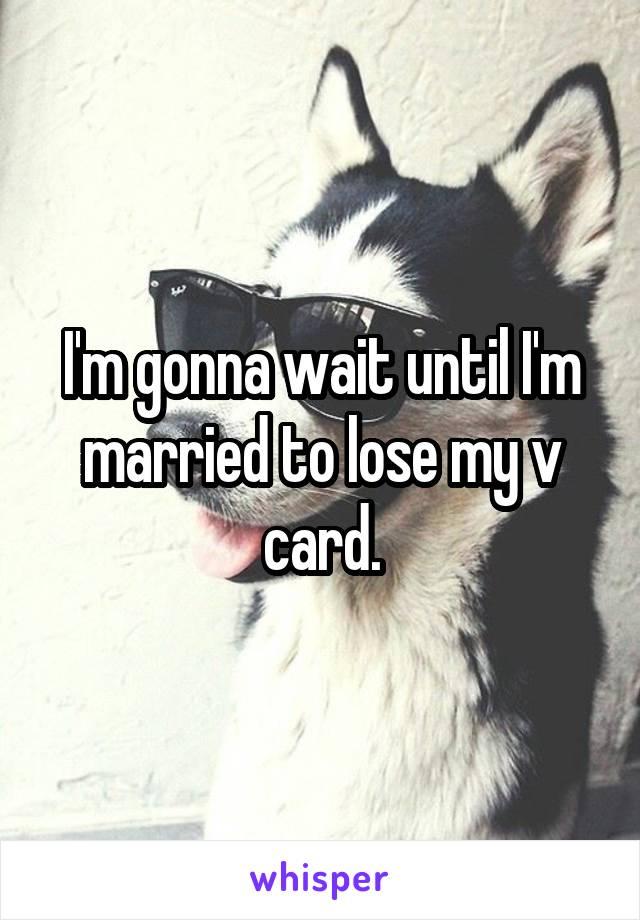 I'm gonna wait until I'm married to lose my v card.