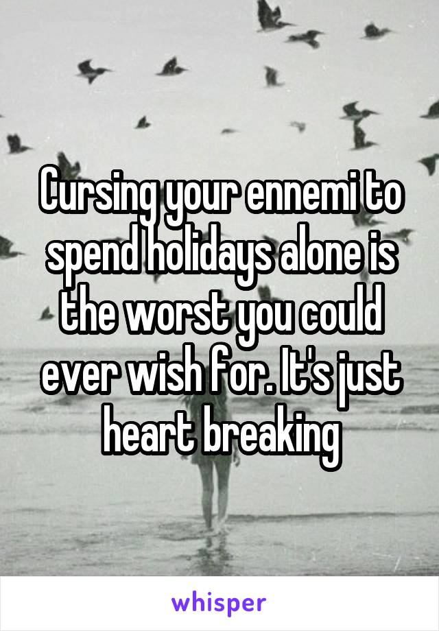 Cursing your ennemi to spend holidays alone is the worst you could ever wish for. It's just heart breaking