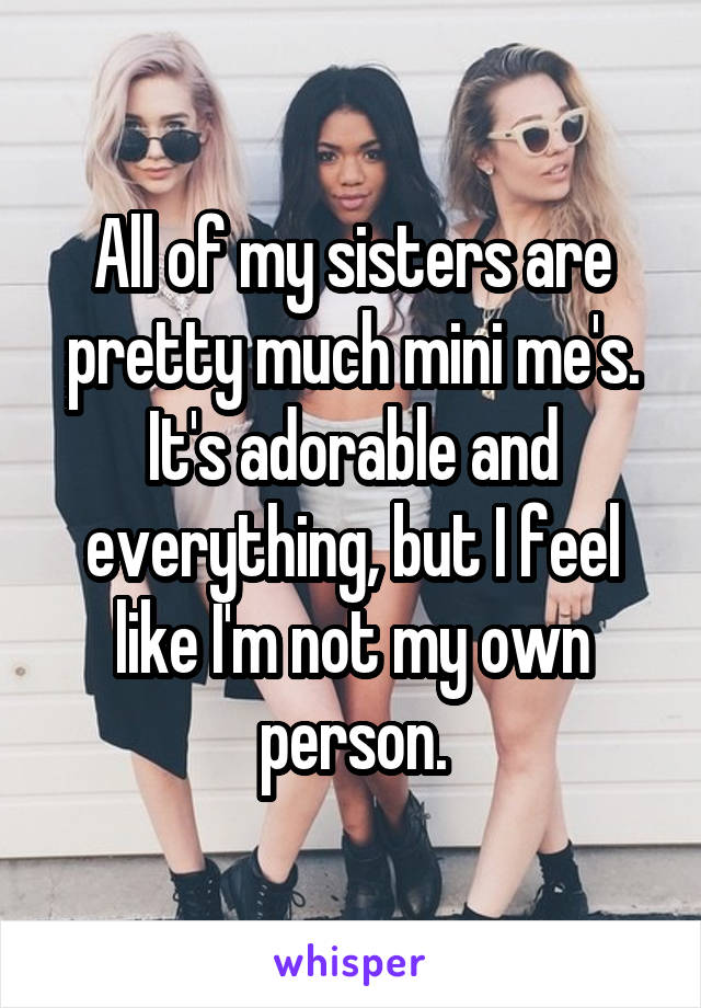All of my sisters are pretty much mini me's. It's adorable and everything, but I feel like I'm not my own person.