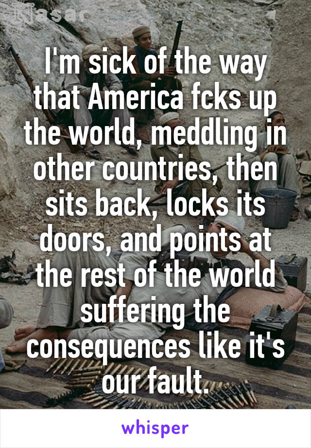 I'm sick of the way that America fcks up the world, meddling in other countries, then sits back, locks its doors, and points at the rest of the world suffering the consequences like it's our fault.