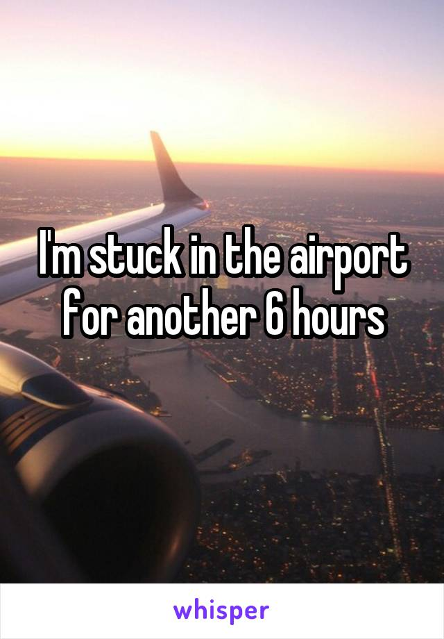 I'm stuck in the airport for another 6 hours