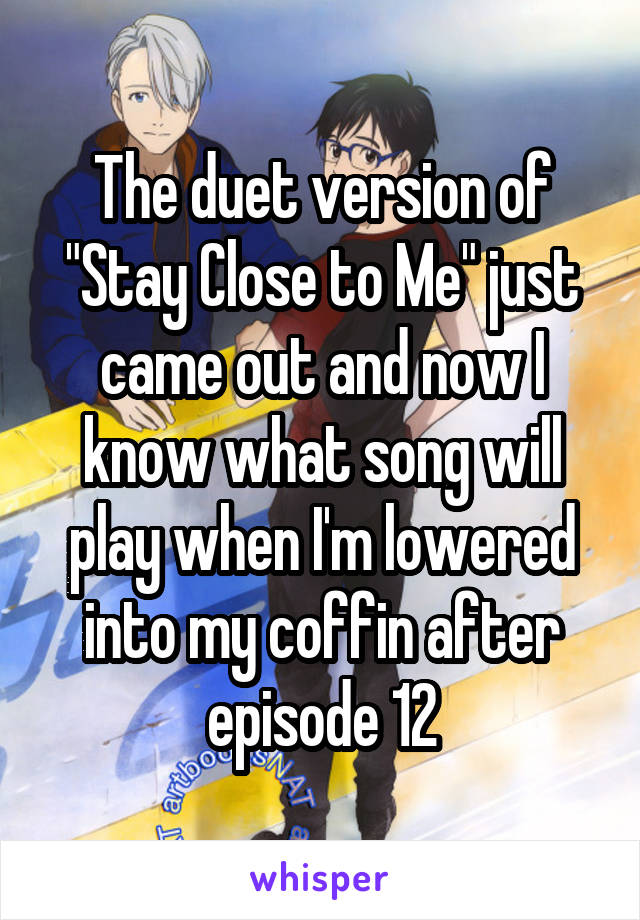 """The duet version of """"Stay Close to Me"""" just came out and now I know what song will play when I'm lowered into my coffin after episode 12"""