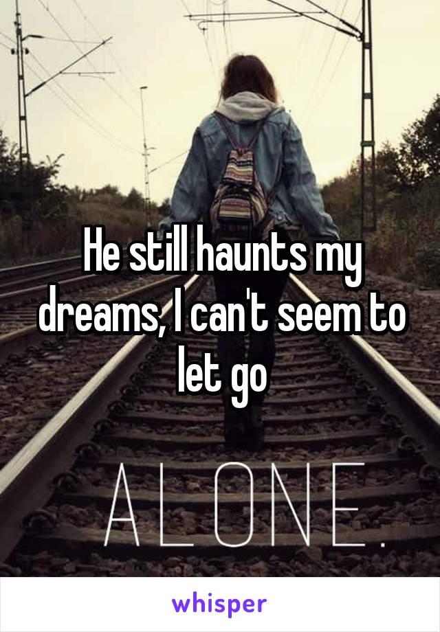 He still haunts my dreams, I can't seem to let go