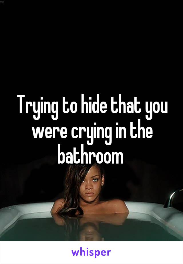 Trying to hide that you were crying in the bathroom