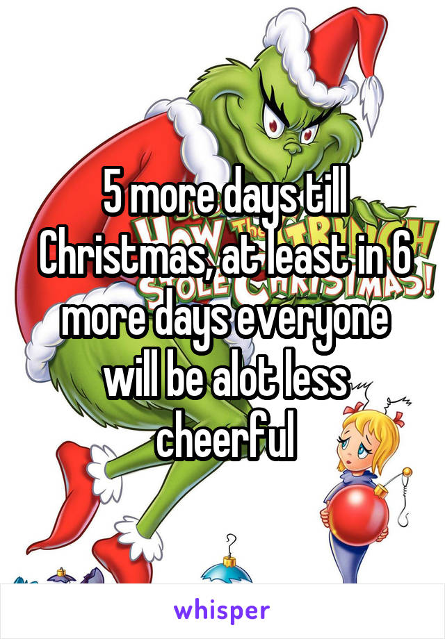 5 more days till Christmas, at least in 6 more days everyone will be alot less cheerful