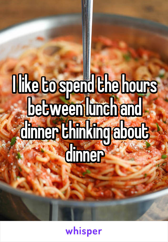 I like to spend the hours between lunch and dinner thinking about dinner