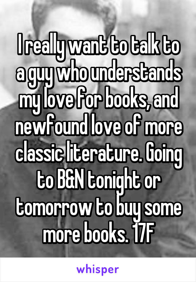 I really want to talk to a guy who understands my love for books, and newfound love of more classic literature. Going to B&N tonight or tomorrow to buy some more books. 17F