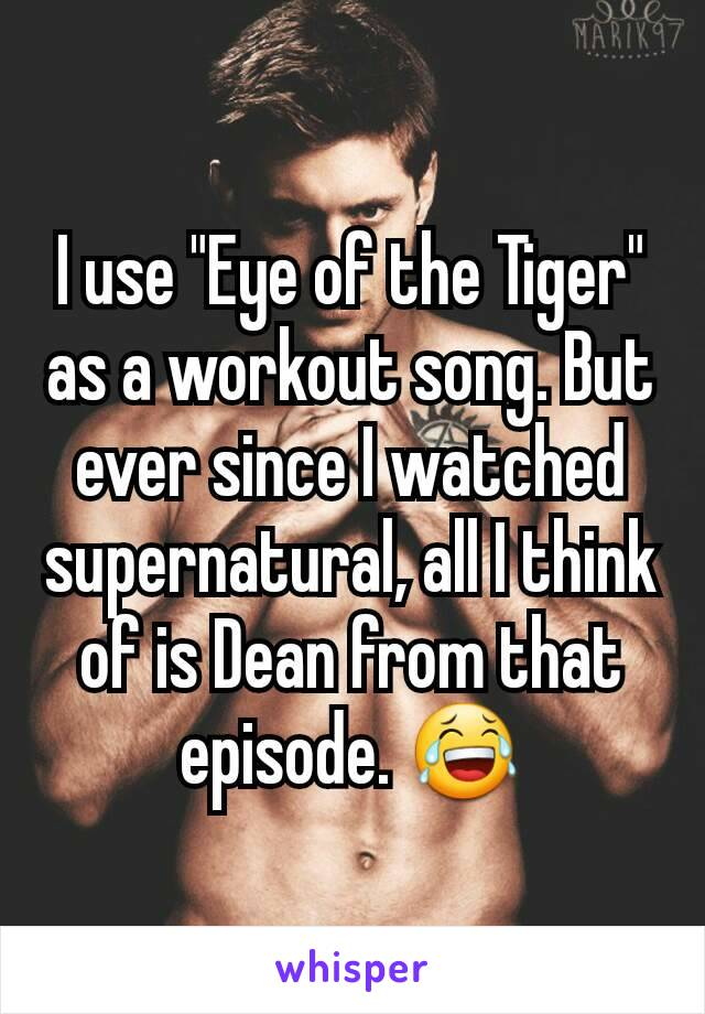 """I use """"Eye of the Tiger"""" as a workout song. But ever since I watched supernatural, all I think of is Dean from that episode. 😂"""