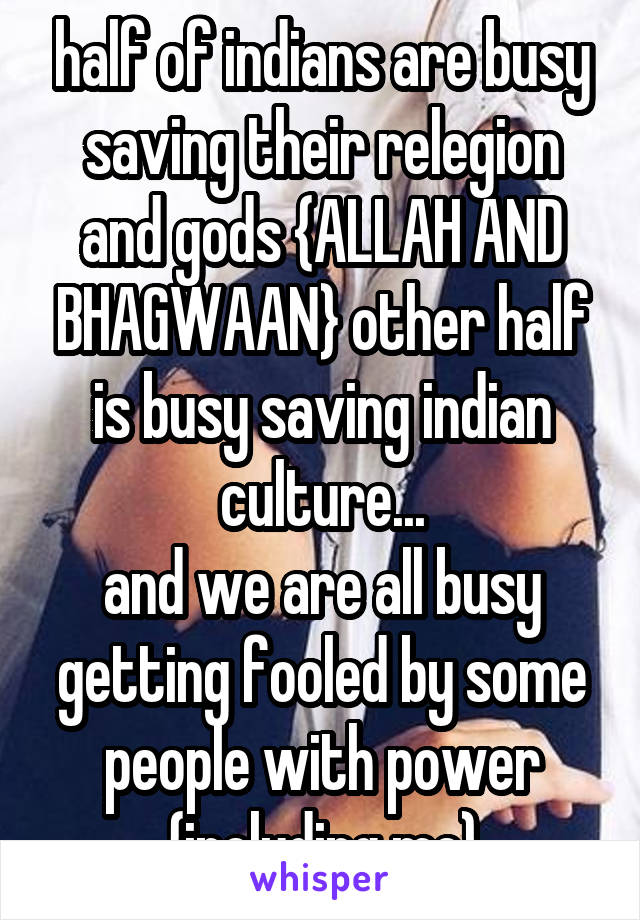 half of indians are busy saving their relegion and gods {ALLAH AND BHAGWAAN} other half is busy saving indian culture... and we are all busy getting fooled by some people with power {including me}