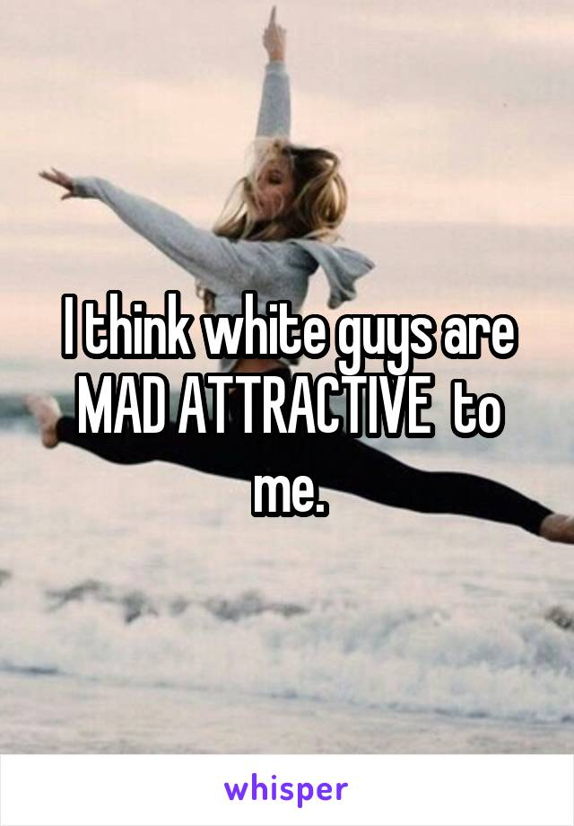 I think white guys are MAD ATTRACTIVE  to me.