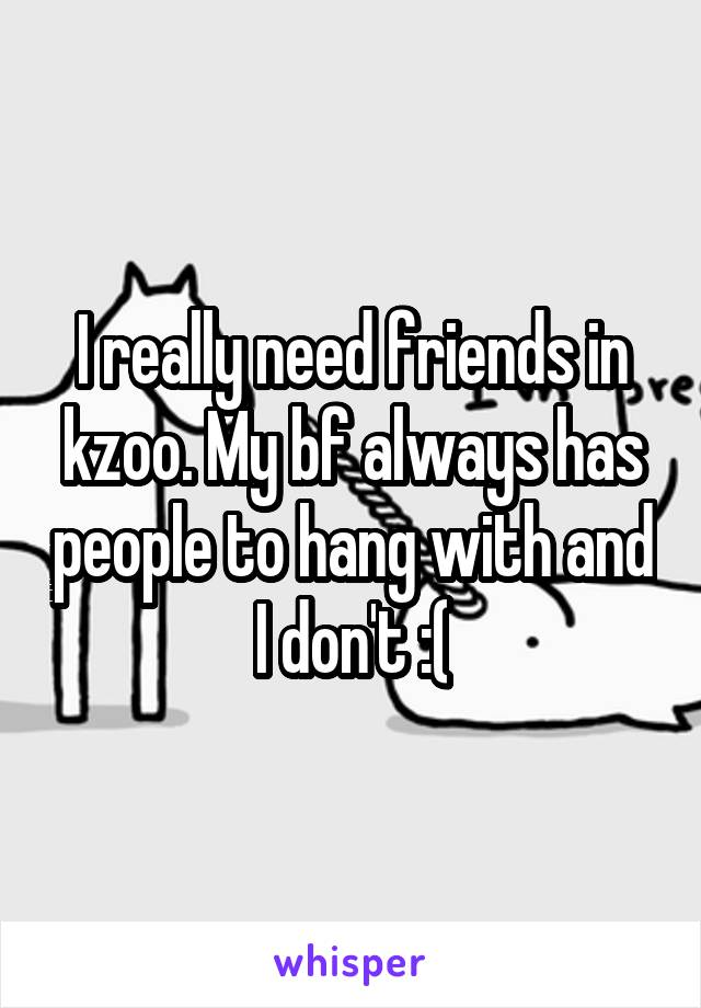 I really need friends in kzoo. My bf always has people to hang with and I don't :(
