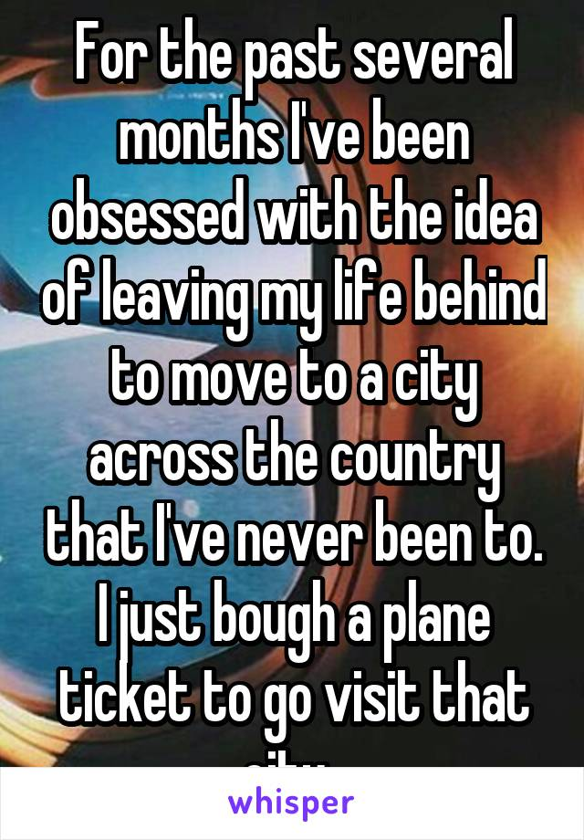 For the past several months I've been obsessed with the idea of leaving my life behind to move to a city across the country that I've never been to. I just bough a plane ticket to go visit that city.