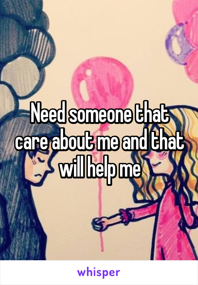Need someone that care about me and that will help me