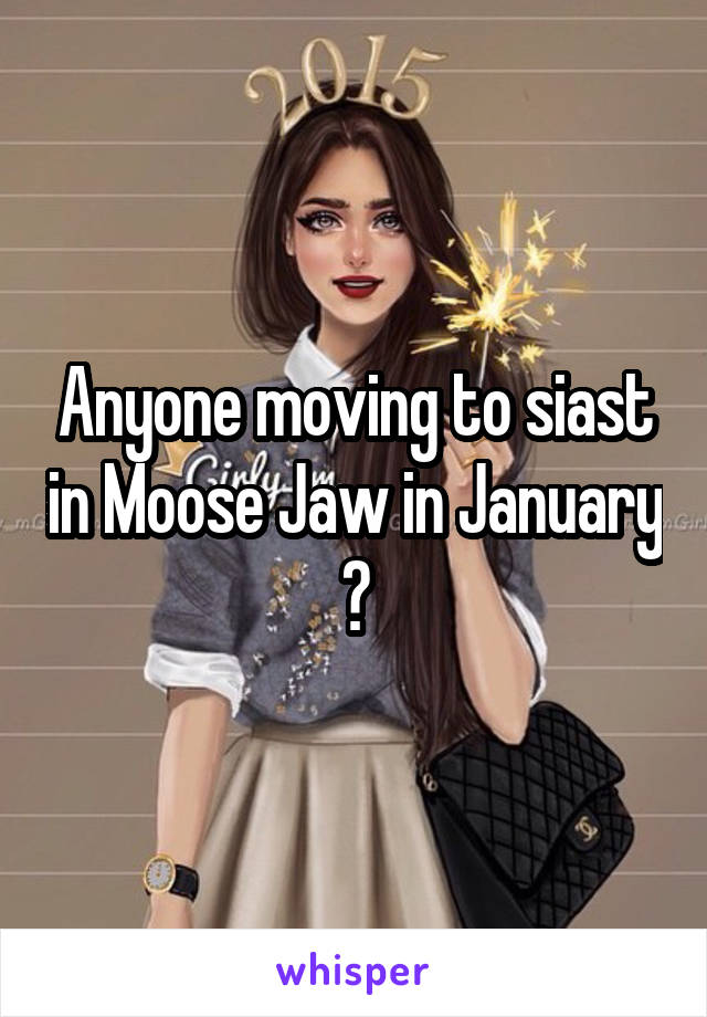 Anyone moving to siast in Moose Jaw in January ?