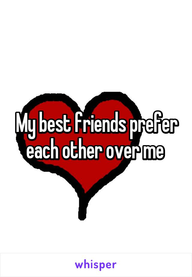 My best friends prefer each other over me
