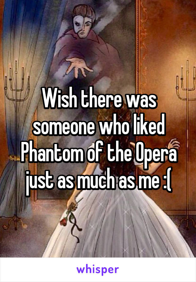 Wish there was someone who liked Phantom of the Opera just as much as me :(