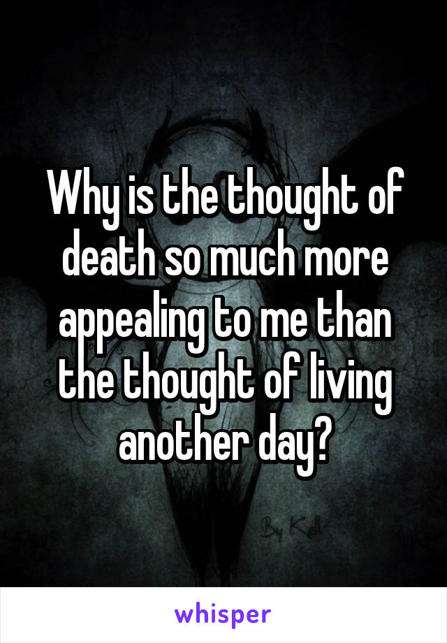 Why is the thought of death so much more appealing to me than the thought of living another day?